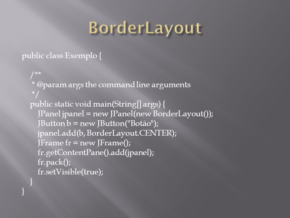 public class Exemplo { /** * @param args the command line arguments */ public static void main(String[] args) { JPanel jpanel = new JPanel(new BorderLayout()); JButton b = new JButton( Botão ); jpanel.add(b, BorderLayout.CENTER); JFrame fr = new JFrame(); fr.getContentPane().add(jpanel); fr.pack(); fr.setVisible(true); }
