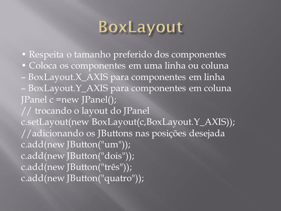 Respeita o tamanho preferido dos componentes Coloca os componentes em uma linha ou coluna – BoxLayout.X_AXIS para componentes em linha – BoxLayout.Y_A