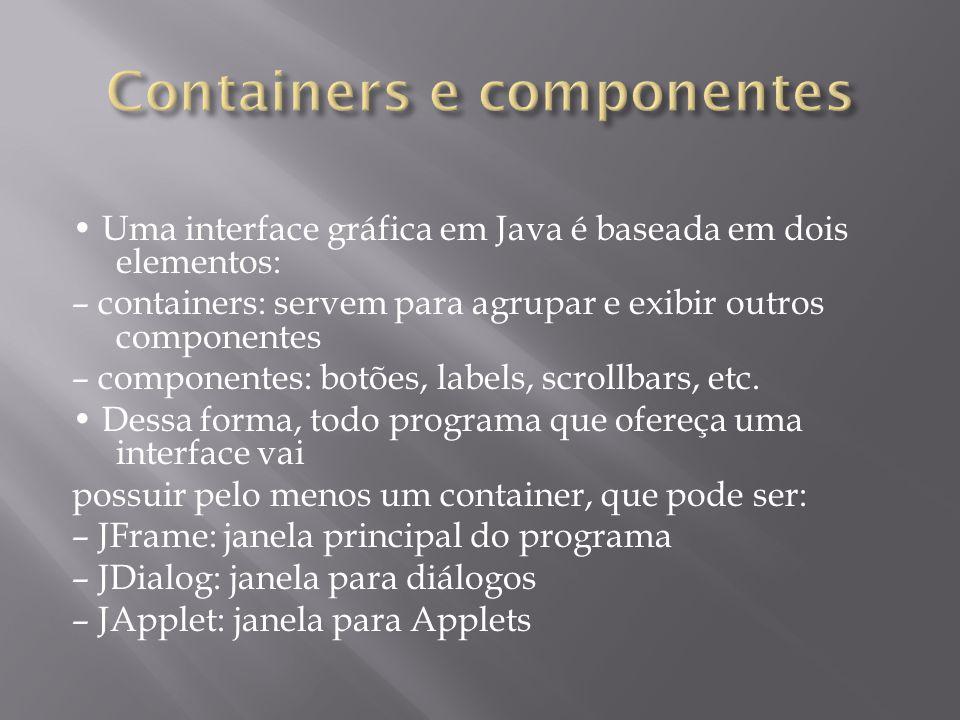 Uma interface gráfica em Java é baseada em dois elementos: – containers: servem para agrupar e exibir outros componentes – componentes: botões, labels
