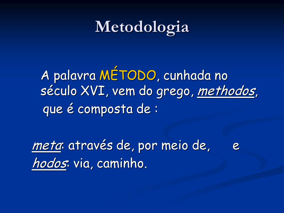 Metodologia A palavra MÉTODO, cunhada no século XVI, vem do grego, methodos, que é composta de : que é composta de : meta: através de, por meio de, e