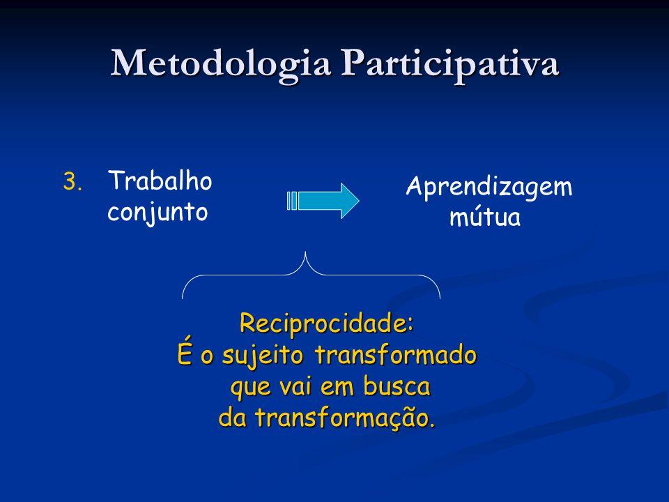 3. 3. Trabalho conjunto Metodologia Participativa Aprendizagem mútua Reciprocidade: É o sujeito transformado que vai em busca que vai em busca da tran