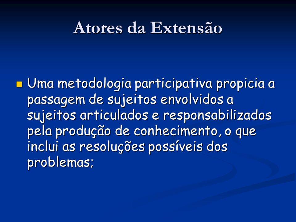 Atores da Extensão Uma metodologia participativa propicia a passagem de sujeitos envolvidos a sujeitos articulados e responsabilizados pela produção d