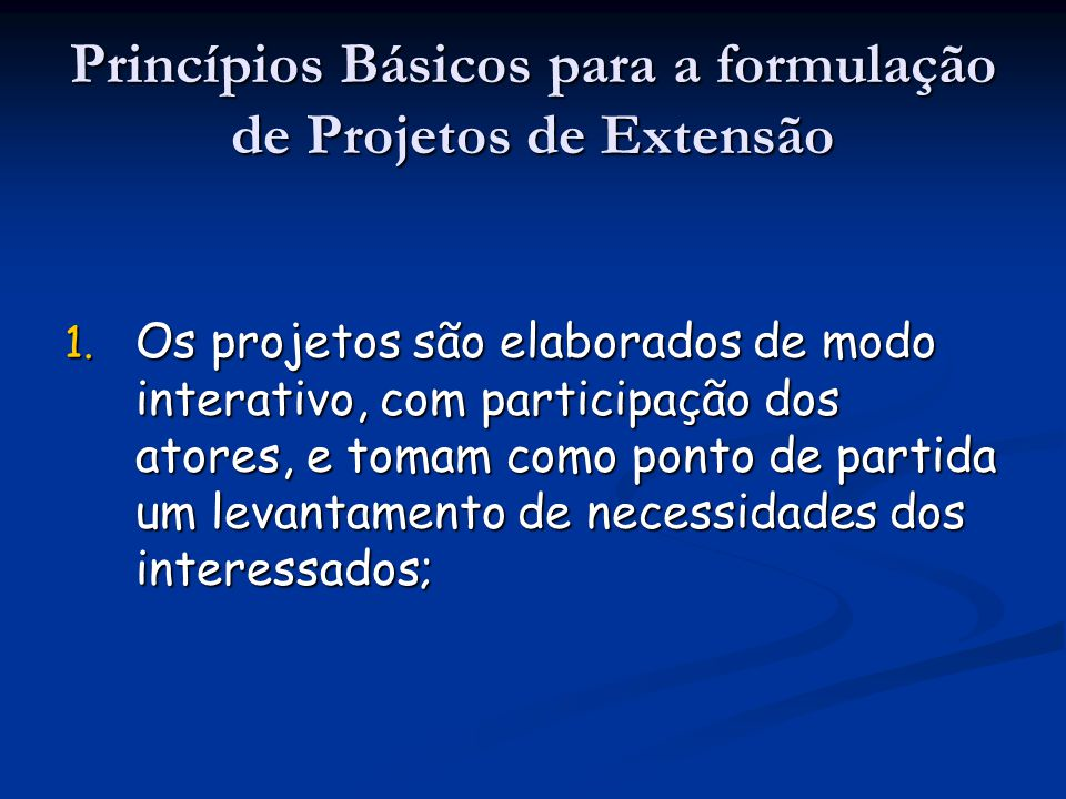Princípios Básicos para a formulação de Projetos de Extensão 1. Os projetos são elaborados de modo interativo, com participação dos atores, e tomam co