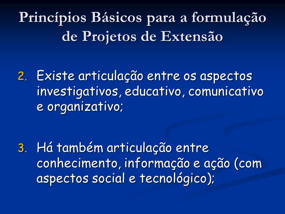 2. Existe articulação entre os aspectos investigativos, educativo, comunicativo e organizativo; Princípios Básicos para a formulação de Projetos de Ex