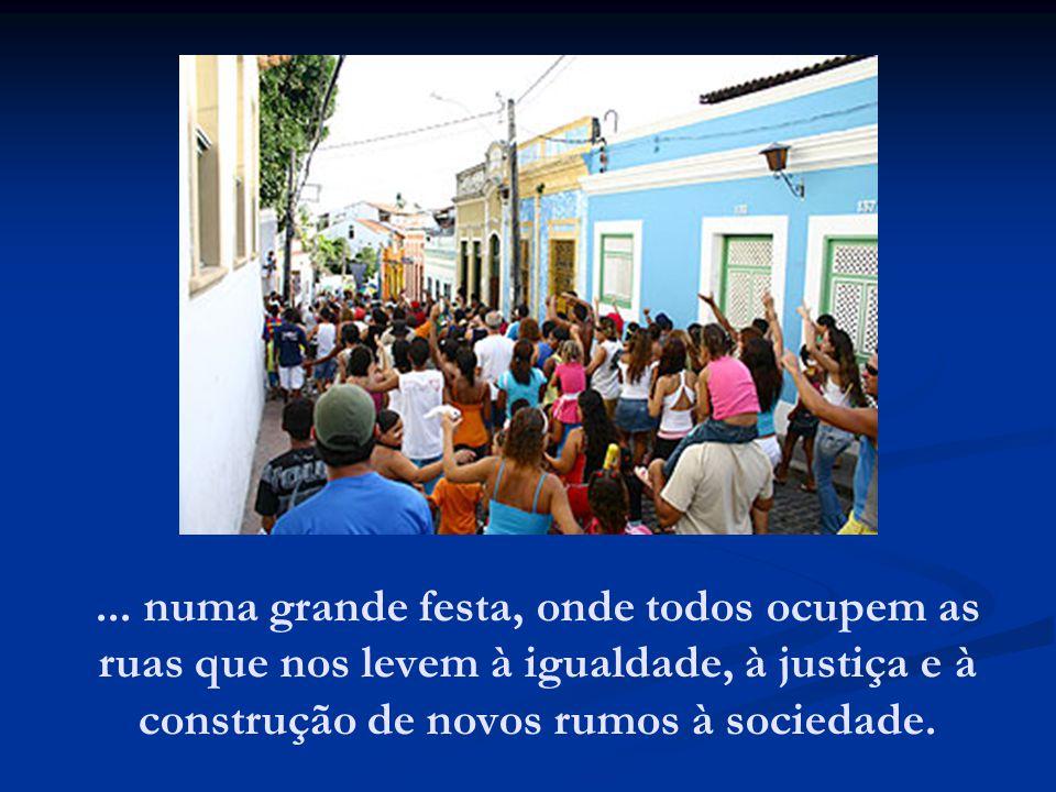 ... numa grande festa, onde todos ocupem as ruas que nos levem à igualdade, à justiça e à construção de novos rumos à sociedade.