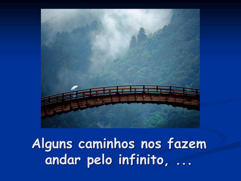 Alguns caminhos nos fazem andar pelo infinito,...
