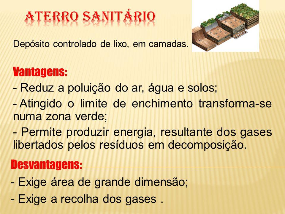Depósito controlado de lixo, em camadas. Vantagens: - Reduz a poluição do ar, água e solos; - Atingido o limite de enchimento transforma-se numa zona