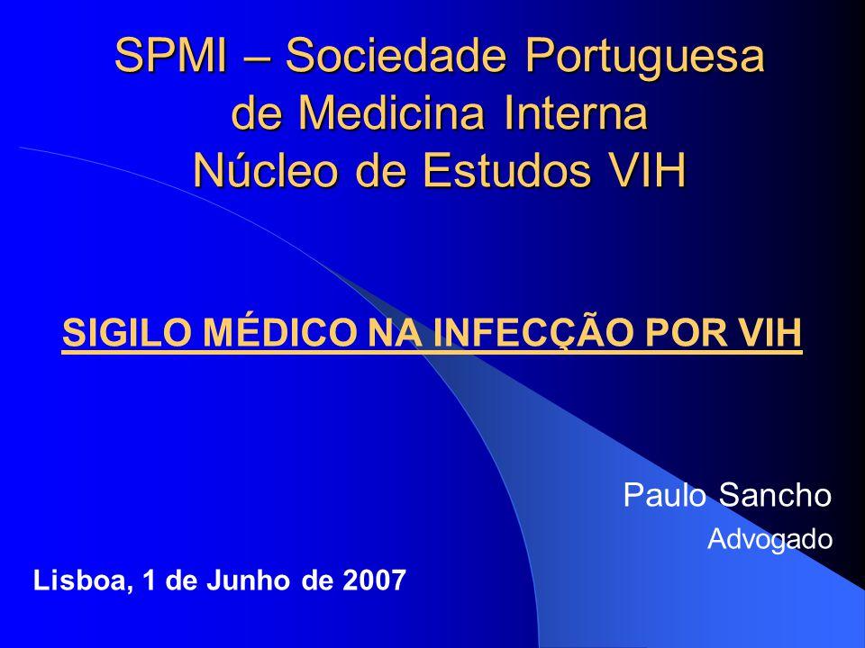 SPMI – Sociedade Portuguesa de Medicina Interna Núcleo de Estudos VIH SIGILO MÉDICO NA INFECÇÃO POR VIH Paulo Sancho Advogado Lisboa, 1 de Junho de 20