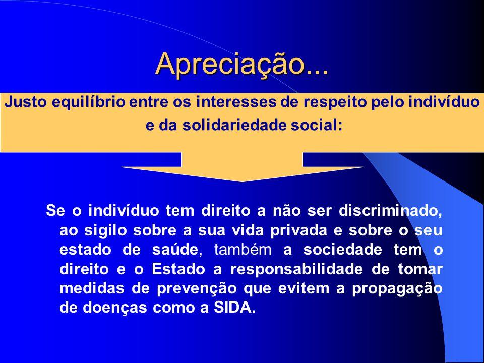 Apreciação... Se o indivíduo tem direito a não ser discriminado, ao sigilo sobre a sua vida privada e sobre o seu estado de saúde, também a sociedade