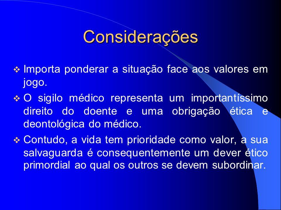 Considerações Importa ponderar a situação face aos valores em jogo. O sigilo médico representa um importantíssimo direito do doente e uma obrigação ét