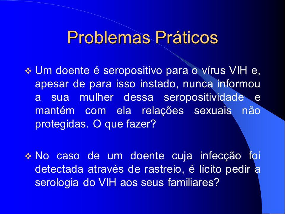 Problemas Práticos Um doente é seropositivo para o vírus VIH e, apesar de para isso instado, nunca informou a sua mulher dessa seropositividade e mant