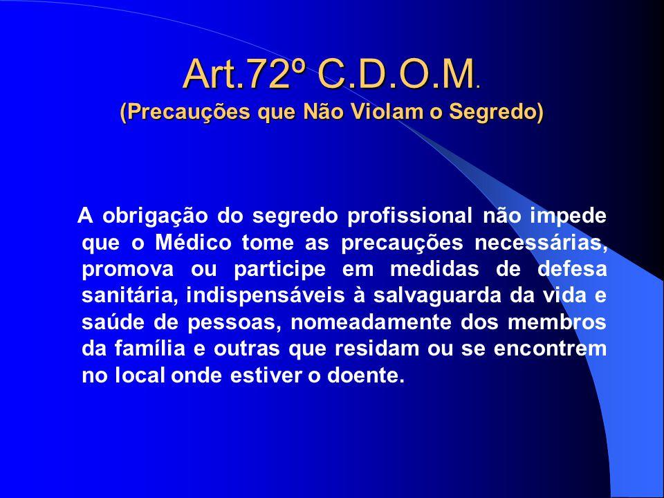 Art.72º C.D.O.M. (Precauções que Não Violam o Segredo) A obrigação do segredo profissional não impede que o Médico tome as precauções necessárias, pro