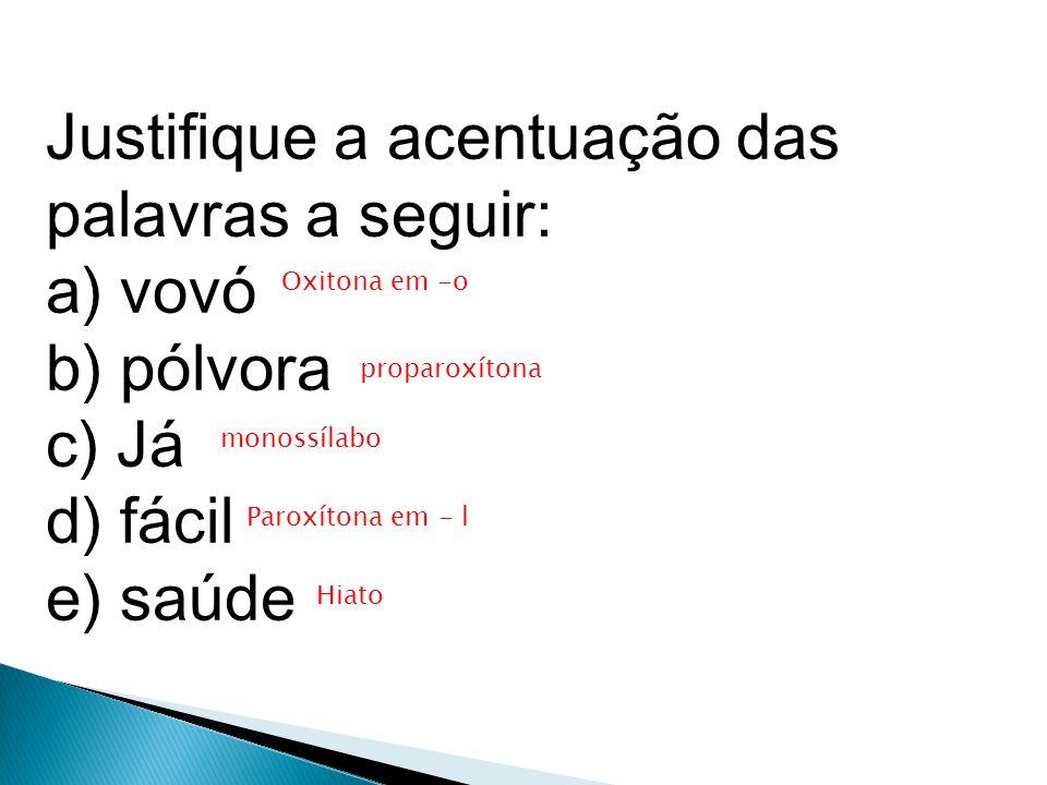 Justifique a acentuação das palavras a seguir: a) vovó b) pólvora c) Já d) fácil e) saúde Oxitona em -o proparoxítona monossílabo Paroxítona em - l Hiato