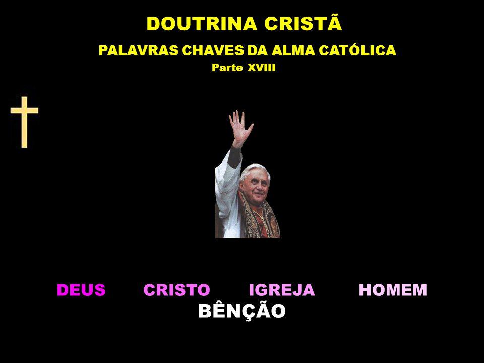 DEUS CRISTO IGREJA HOMEM BÊNÇÃO DOUTRINA CRISTÃ PALAVRAS CHAVES DA ALMA CATÓLICA Parte XVIII