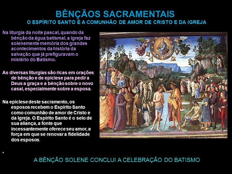 A BÊNÇÃO SOLENE CONCLUI A CELEBRAÇÃO DO BATISMO BÊNÇÃOS SACRAMENTAIS O ESPÍRITO SANTO É A COMUNHÃO DE AMOR DE CRISTO E DA IGREJA Na liturgia da noite pascal, quando da bênção da água batismal, a Igreja faz solenemente memória dos grandes acontecimentos da história da salvação que já prefiguravam o mistério do Batismo.