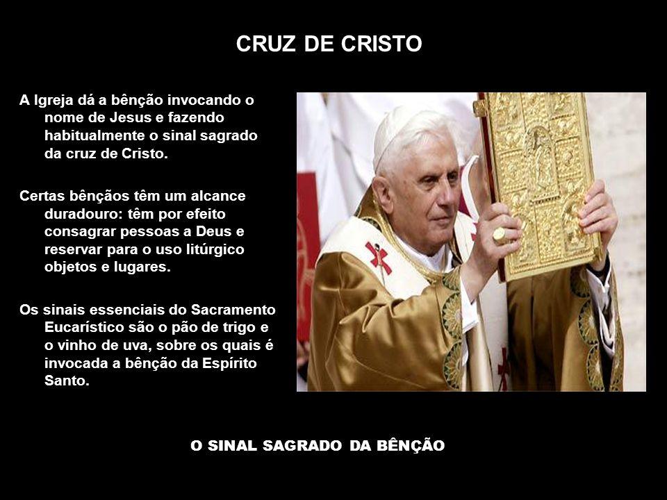 CRUZ DE CRISTO O SINAL SAGRADO DA BÊNÇÃO A Igreja dá a bênção invocando o nome de Jesus e fazendo habitualmente o sinal sagrado da cruz de Cristo. Cer