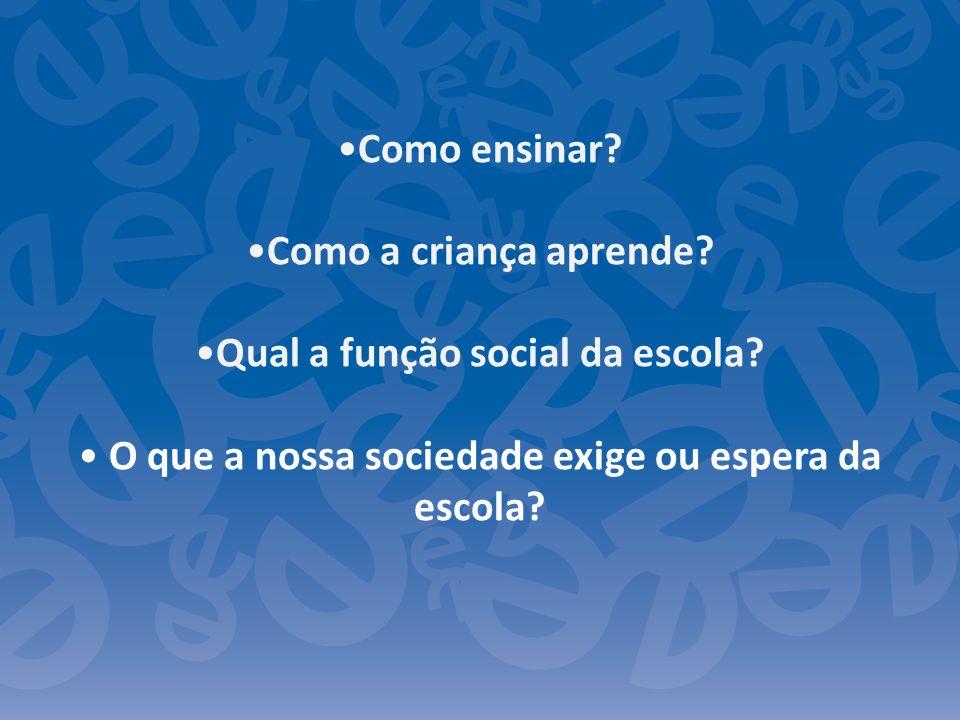 Como ensinar? Como a criança aprende? Qual a função social da escola? O que a nossa sociedade exige ou espera da escola?