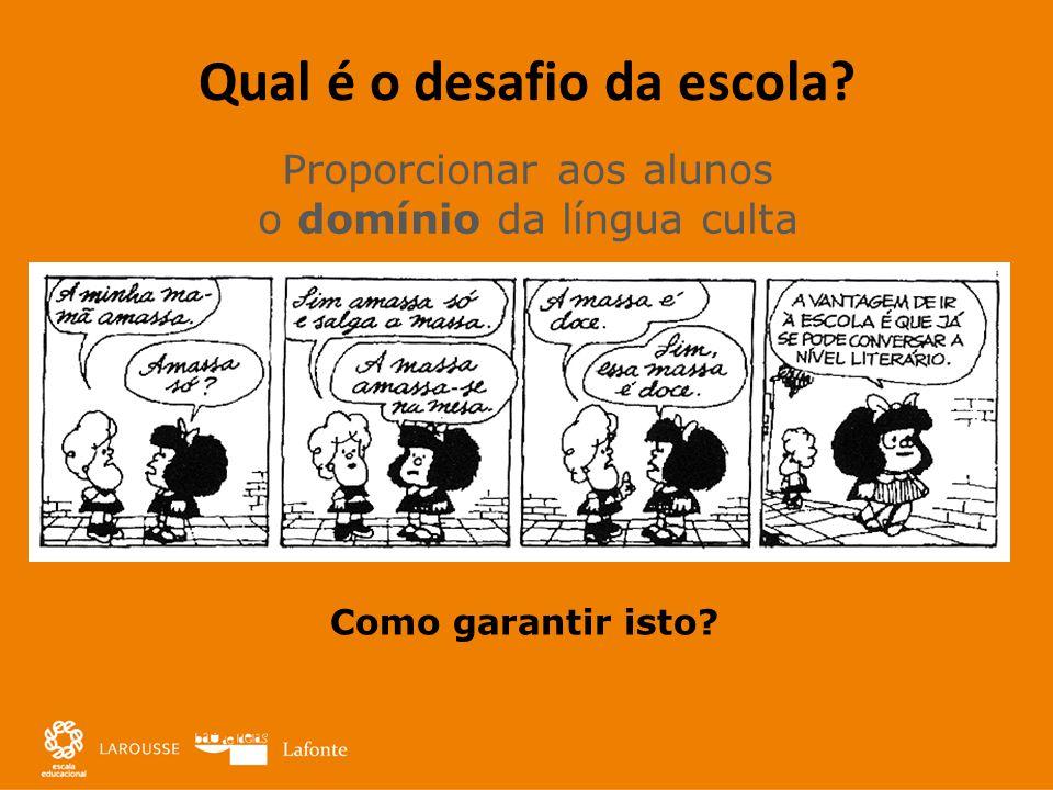 Qual é o desafio da escola? Proporcionar aos alunos o domínio da língua culta Como garantir isto?