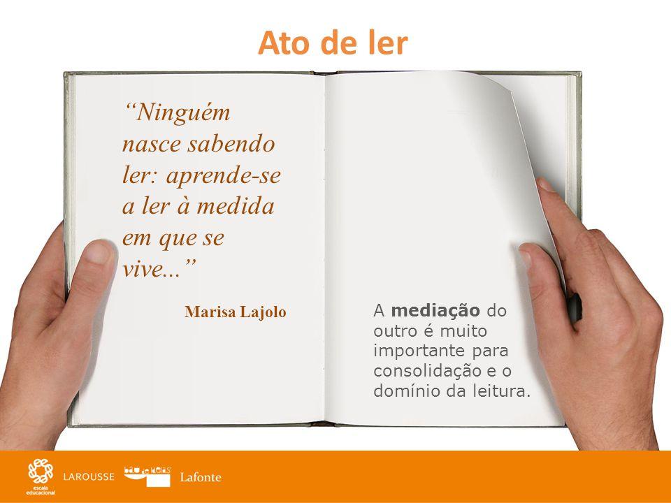 Ato de ler Ninguém nasce sabendo ler: aprende-se a ler à medida em que se vive... Marisa Lajolo A mediação do outro é muito importante para consolidaç