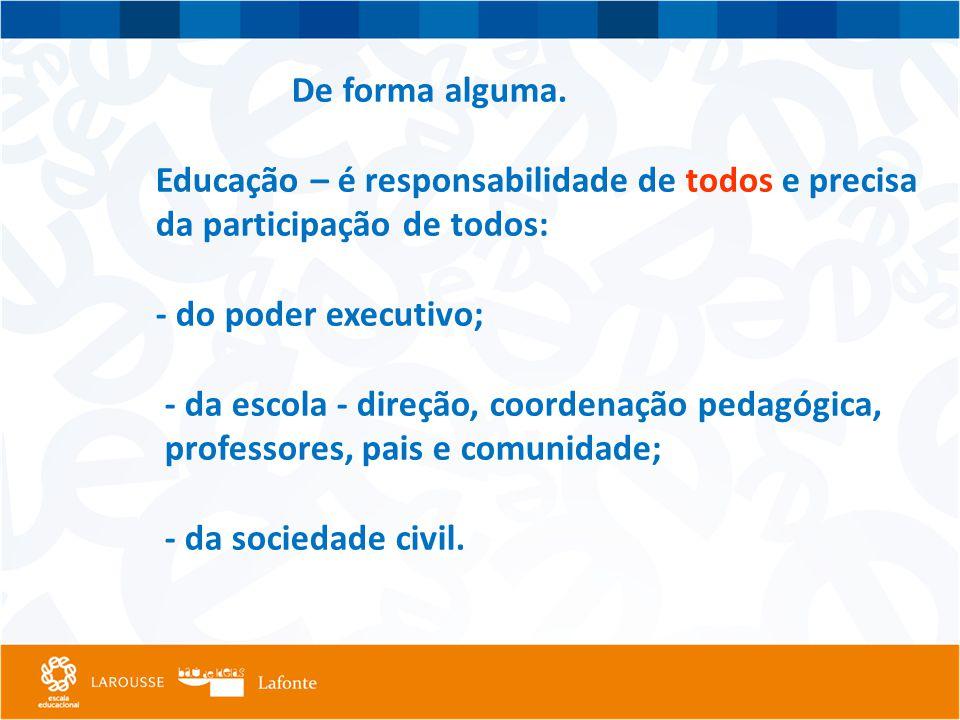 De forma alguma. Educação – é responsabilidade de todos e precisa da participação de todos: - do poder executivo; - da escola - direção, coordenação p