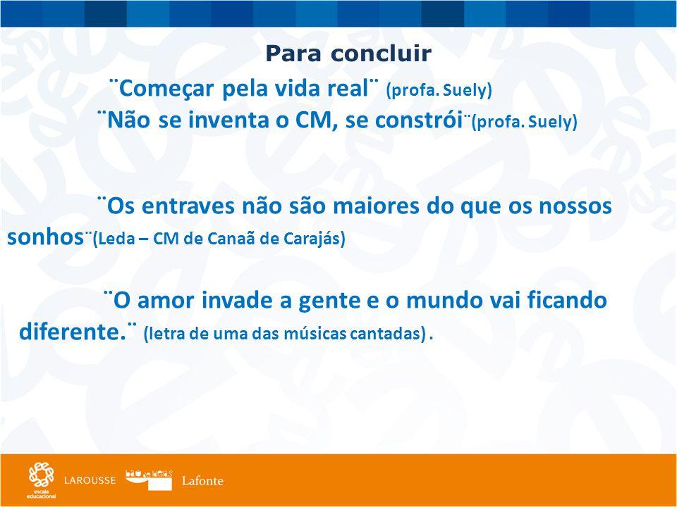 ¨ ¨Começar pela vida real¨ (profa.Suely) ¨Não se inventa o CM, se constrói ¨(profa.
