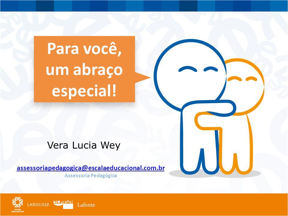 Para você, um abraço especial! Para você, um abraço especial! assessoriapedagogica@escalaeducacional.com.br Assessoria Pedagógica Vera Lucia Wey