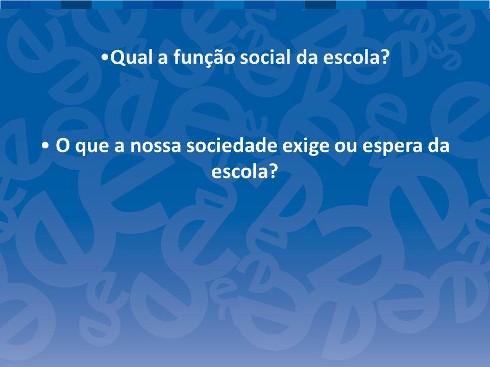Qual a função social da escola? O que a nossa sociedade exige ou espera da escola?