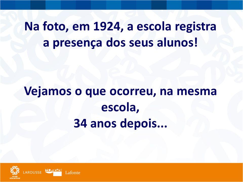 Na foto, em 1924, a escola registra a presença dos seus alunos! Vejamos o que ocorreu, na mesma escola, 34 anos depois...