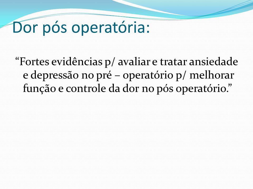 Dor pós operatória: Fortes evidências p/ avaliar e tratar ansiedade e depressão no pré – operatório p/ melhorar função e controle da dor no pós operatório.