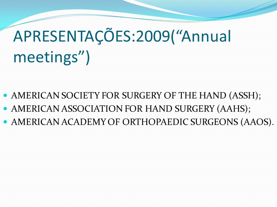 APRESENTAÇÕES:2009(Annual meetings) AMERICAN SOCIETY FOR SURGERY OF THE HAND (ASSH); AMERICAN ASSOCIATION FOR HAND SURGERY (AAHS); AMERICAN ACADEMY OF ORTHOPAEDIC SURGEONS (AAOS).