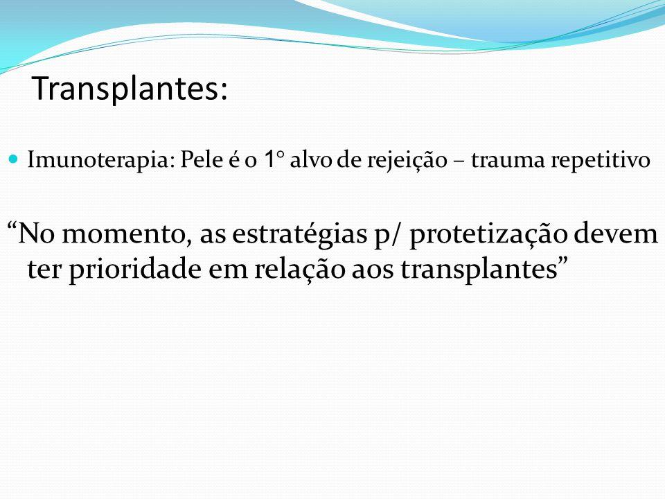 Transplantes: Imunoterapia: Pele é o 1 ° alvo de rejeição – trauma repetitivo No momento, as estratégias p/ protetização devem ter prioridade em relação aos transplantes