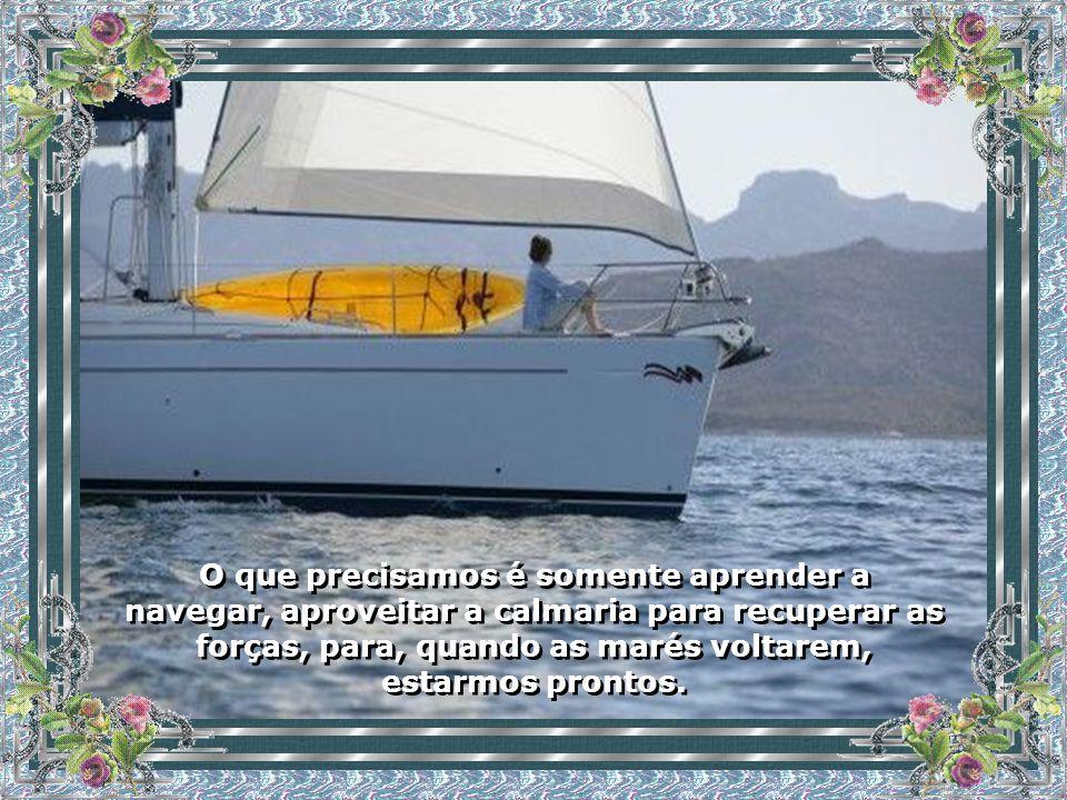 O que precisamos é somente aprender a navegar, aproveitar a calmaria para recuperar as forças, para, quando as marés voltarem, estarmos prontos.