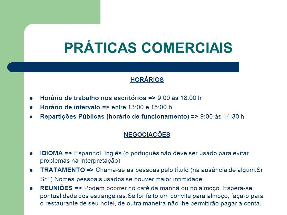 PRÁTICAS COMERCIAIS HORÁRIOS Horário de trabalho nos escritórios => 9:00 às 18:00 h Horário de intervalo => entre 13:00 e 15:00 h Repartições Públicas (horário de funcionamento) => 9:00 às 14:30 h NEGOCIAÇÕES IDIOMA => Espanhol, Inglês (o português não deve ser usado para evitar problemas na interpretação) TRATAMENTO => Chama-se as pessoas pelo título (na ausência de algum:Sr Srª.) Nomes pessoais usados se houver maior intimidade.