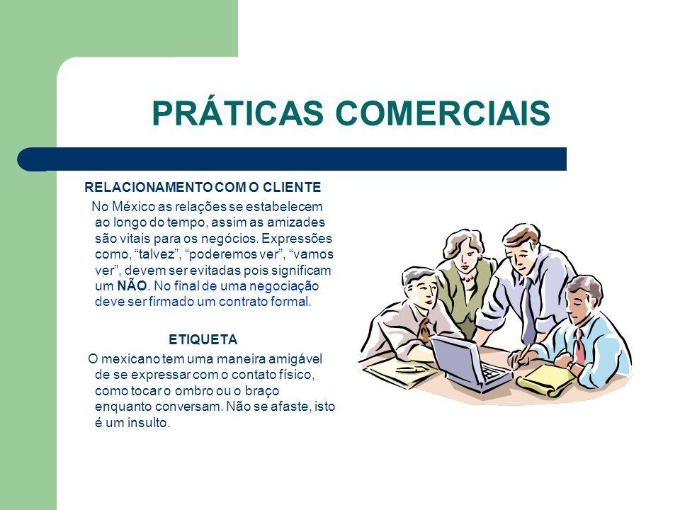 PRÁTICAS COMERCIAIS RELACIONAMENTO COM O CLIENTE No México as relações se estabelecem ao longo do tempo, assim as amizades são vitais para os negócios.