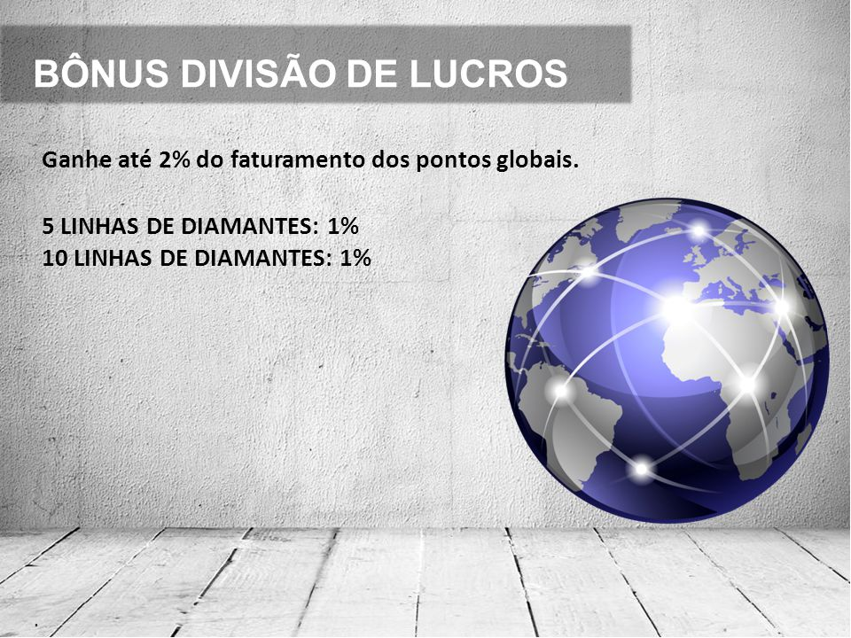 BÔNUS DIVISÃO DE LUCROS. Ganhe até 2% do faturamento dos pontos globais. 5 LINHAS DE DIAMANTES: 1% 10 LINHAS DE DIAMANTES: 1%