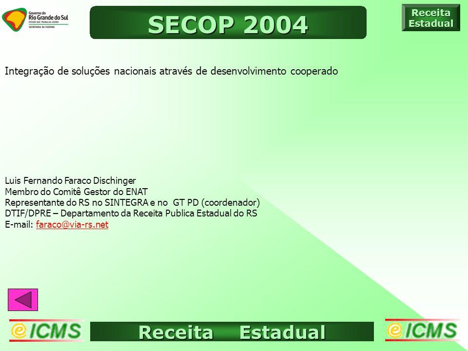 Receita Estadual ICMS ELETRÔNICO ReceitaEstadual SECOP 2004 Integração de soluções nacionais através de desenvolvimento cooperado Luis Fernando Faraco Dischinger Membro do Comitê Gestor do ENAT Representante do RS no SINTEGRA e no GT PD (coordenador) DTIF/DPRE – Departamento da Receita Publica Estadual do RS E-mail: faraco@via-rs.netfaraco@via-rs.net
