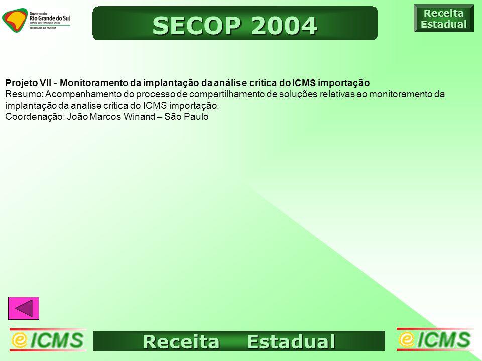 Receita Estadual ICMS ELETRÔNICO ReceitaEstadual SECOP 2004 Projeto VII - Monitoramento da implantação da análise crítica do ICMS importação Resumo: Acompanhamento do processo de compartilhamento de soluções relativas ao monitoramento da implantação da analise critica do ICMS importação.