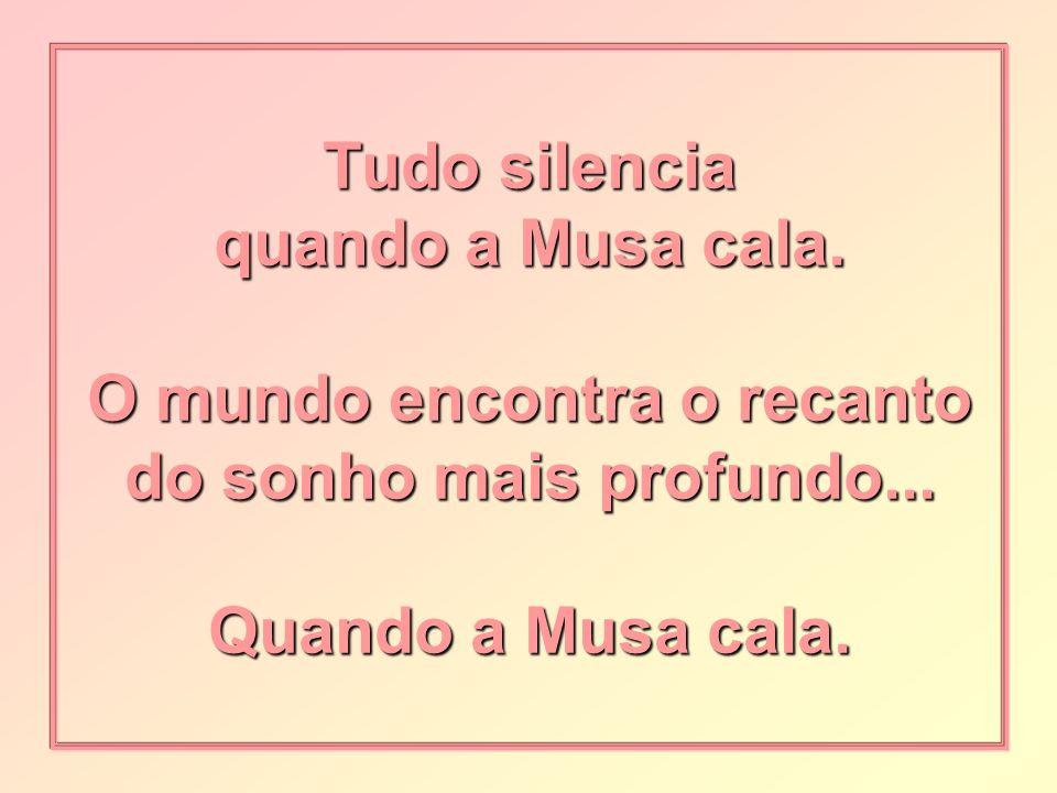 Tudo silencia quando a Musa cala.O mundo encontra o recanto do sonho mais profundo...