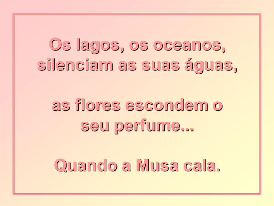 Os lagos, os oceanos, silenciam as suas águas, as flores escondem o seu perfume...
