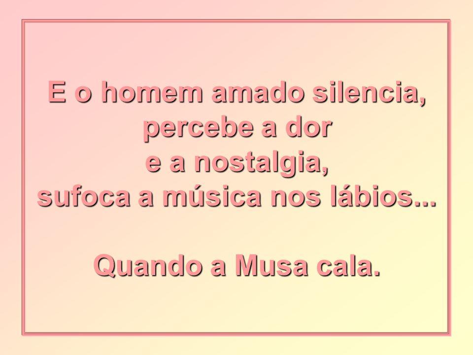 E o homem amado silencia, percebe a dor e a nostalgia, sufoca a música nos lábios...