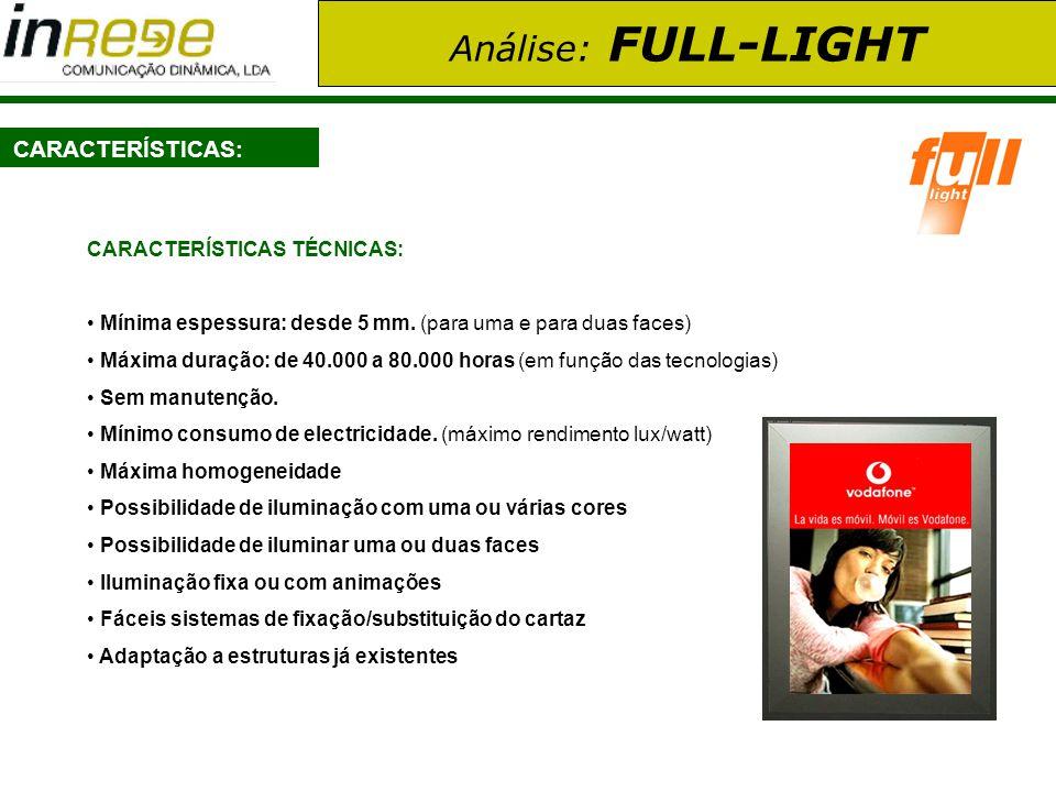 Análise: FULL-LIGHT COMPARAÇÃO COM CAIXAS DE LUZ CONVENCIONAIS FULL-LIGHTFLUORESCENTES VIDA ÚTIL80.000 HORAS10.000 HORAS CONSUMO ELÉCTRICO 15 WATTS120 WATTS ESPESSURAMínima: 15 MMMínima: 110 MM VOLTAGEMBAIXAALTA (necessidade de cumprir com normativas).