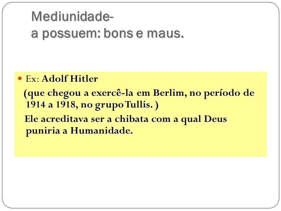 Mediunidade- a possuem: bons e maus. Adolf Hitler Ex: Adolf Hitler (que chegou a exercê-la em Berlim, no período de 1914 a 1918, no grupo Tullis. ) E