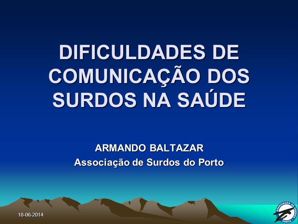 18-06-2014 DIFICULDADES DE COMUNICAÇÃO DOS SURDOS NA SAÚDE ARMANDO BALTAZAR Associação de Surdos do Porto