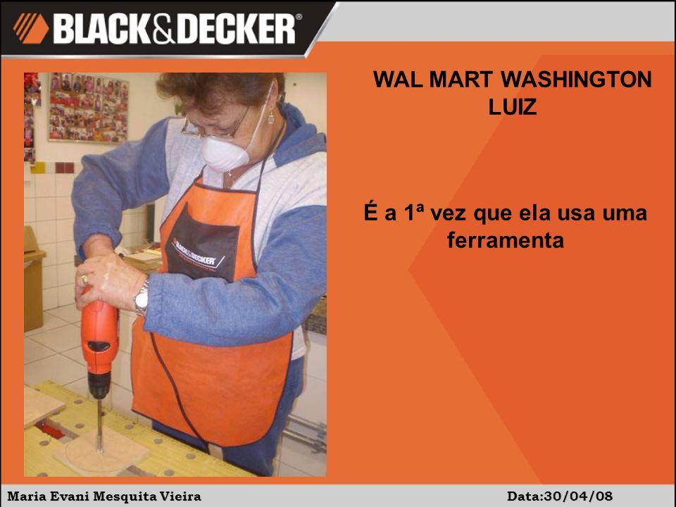 Maria Evani Mesquita Vieira Data:30/04/08 WAL MART WASHINGTON LUIZ É a 1ª vez que ela usa uma ferramenta