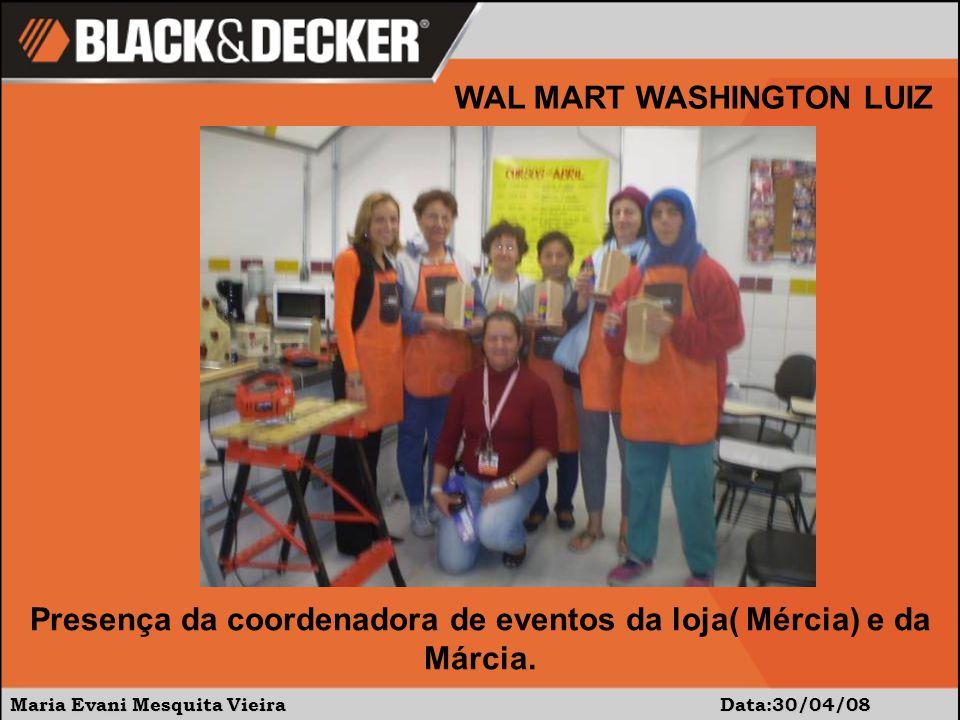 Maria Evani Mesquita Vieira Data:30/04/08 WAL MART WASHINGTON LUIZ Presença da coordenadora de eventos da loja( Mércia) e da Márcia.