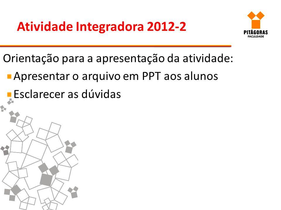 Atividade Integradora 2012-2 Orientação para a apresentação da atividade: Apresentar o arquivo em PPT aos alunos Esclarecer as dúvidas