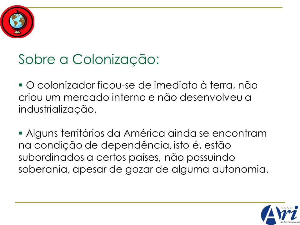 Sobre a Colonização: O colonizador ficou-se de imediato à terra, não criou um mercado interno e não desenvolveu a industrialização. Alguns territórios
