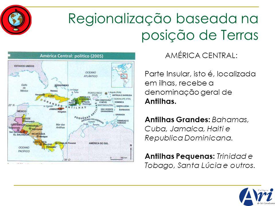 Regionalização baseada na posição de Terras AMÉRICA CENTRAL: Parte Insular, isto é, localizada em ilhas, recebe a denominação geral de Antilhas. Antil