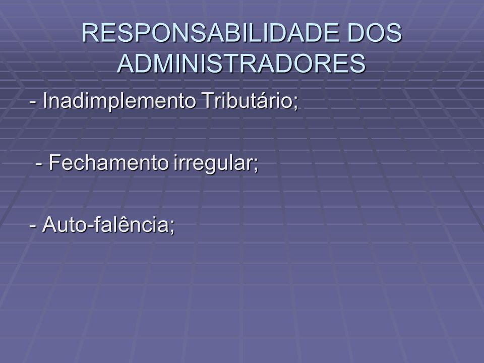 RESPONSABILIDADE DOS ADMINISTRADORES - Inadimplemento Tributário; - Fechamento irregular; - Fechamento irregular; - Auto-falência;