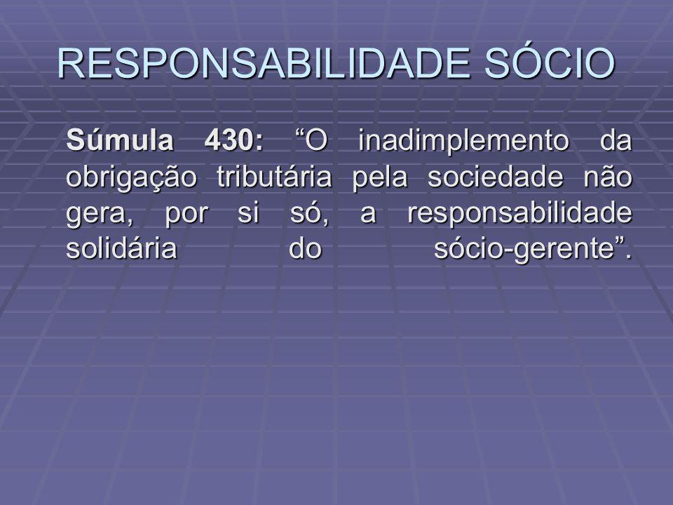 RESPONSABILIDADE SÓCIO Súmula 430: O inadimplemento da obrigação tributária pela sociedade não gera, por si só, a responsabilidade solidária do sócio-gerente.